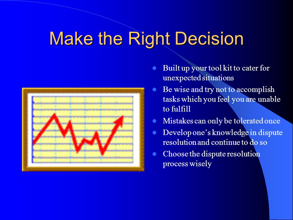 Make the Right Decision Built up your tool kit to cater for unexpected situations Be wise and try not to accomplish tasks which you feel you are unabl