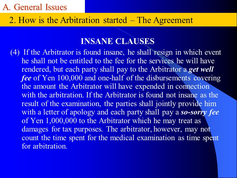A. General Issues INSANE CLAUSES (4) If the Arbitrator is found insane, he shall resign in which event he shall not be entitled to the fee for the ser