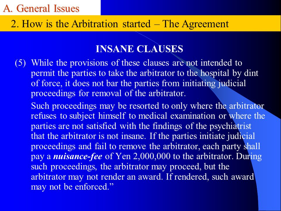 A. General Issues INSANE CLAUSES (5)While the provisions of these clauses are not intended to permit the parties to take the arbitrator to the hospita