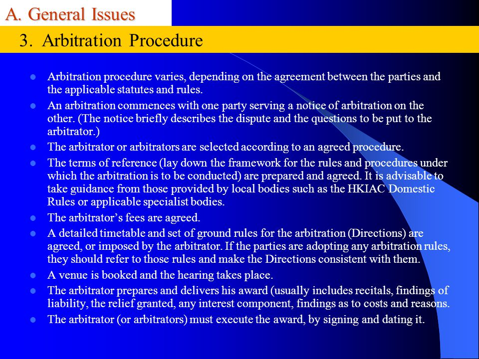 A. General Issues Arbitration procedure varies, depending on the agreement between the parties and the applicable statutes and rules. An arbitration c