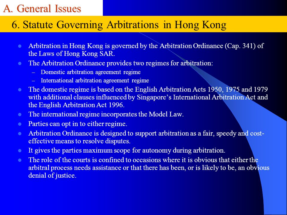 A. General Issues Arbitration in Hong Kong is governed by the Arbitration Ordinance (Cap. 341) of the Laws of Hong Kong SAR. The Arbitration Ordinance