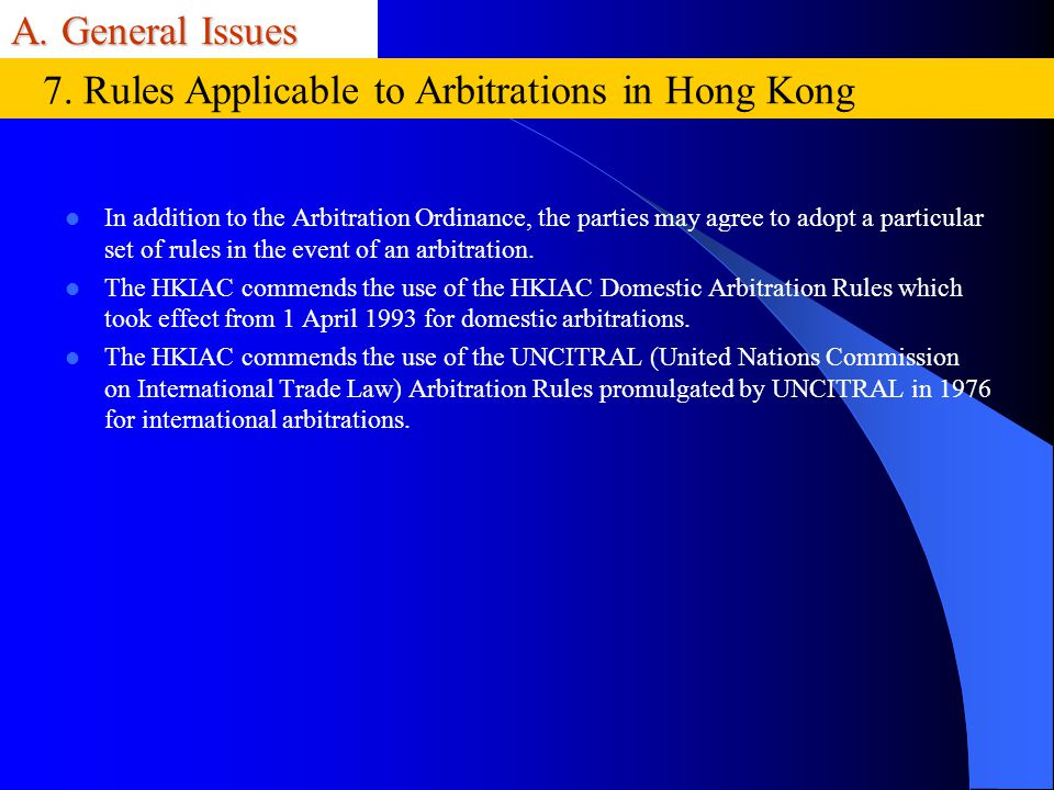 A. General Issues In addition to the Arbitration Ordinance, the parties may agree to adopt a particular set of rules in the event of an arbitration. T