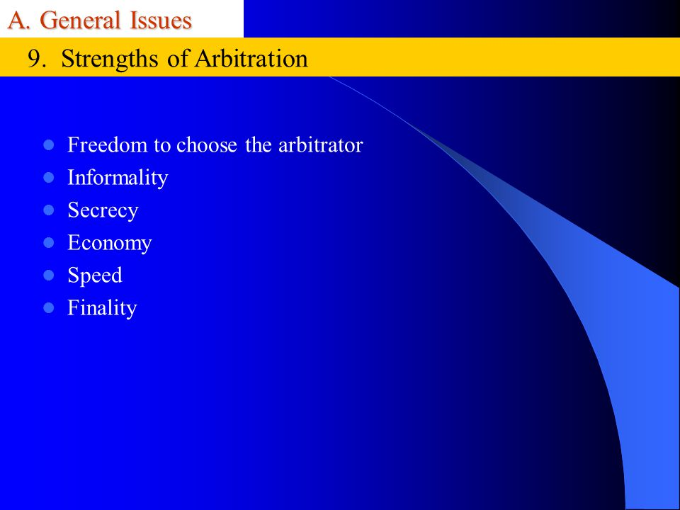 A. General Issues Freedom to choose the arbitrator Informality Secrecy Economy Speed Finality 9. Strengths of Arbitration