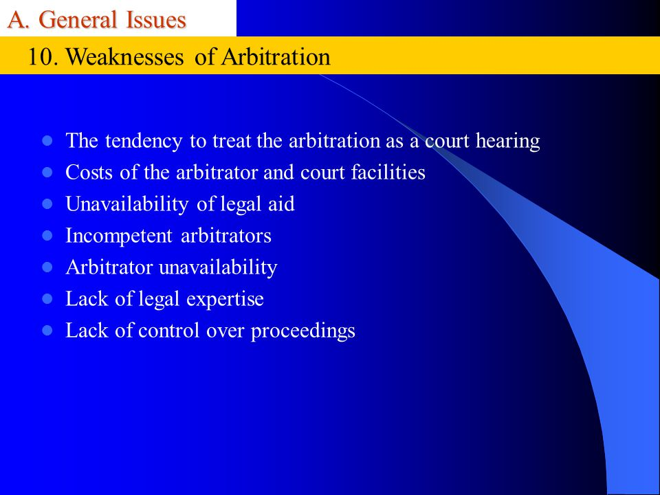 A. General Issues The tendency to treat the arbitration as a court hearing Costs of the arbitrator and court facilities Unavailability of legal aid In