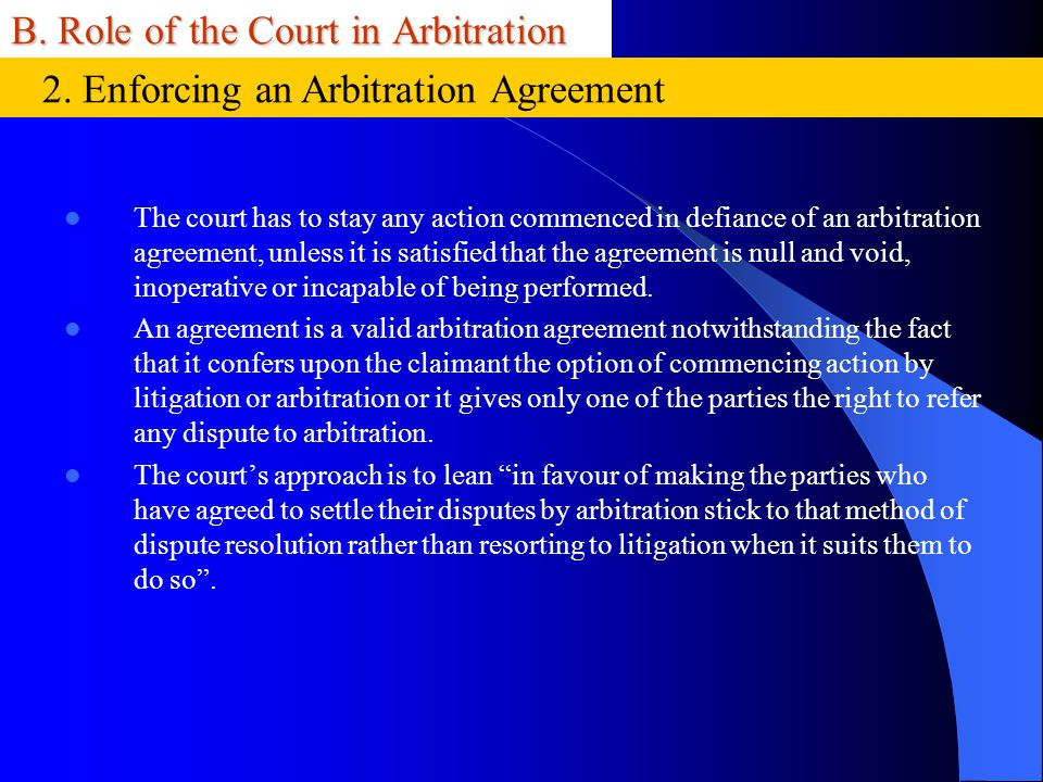 B. Role of the Court in Arbitration The court has to stay any action commenced in defiance of an arbitration agreement, unless it is satisfied that th
