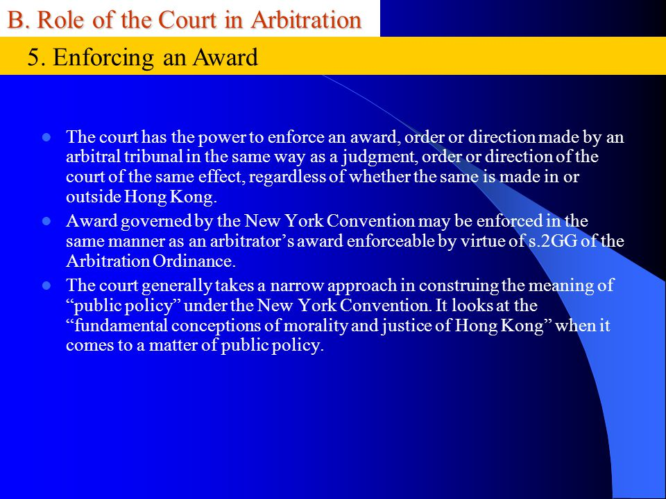 B. Role of the Court in Arbitration The court has the power to enforce an award, order or direction made by an arbitral tribunal in the same way as a