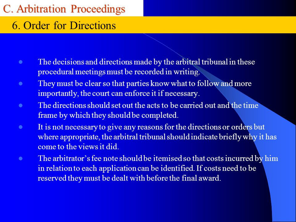 C. Arbitration Proceedings The decisions and directions made by the arbitral tribunal in these procedural meetings must be recorded in writing. They m