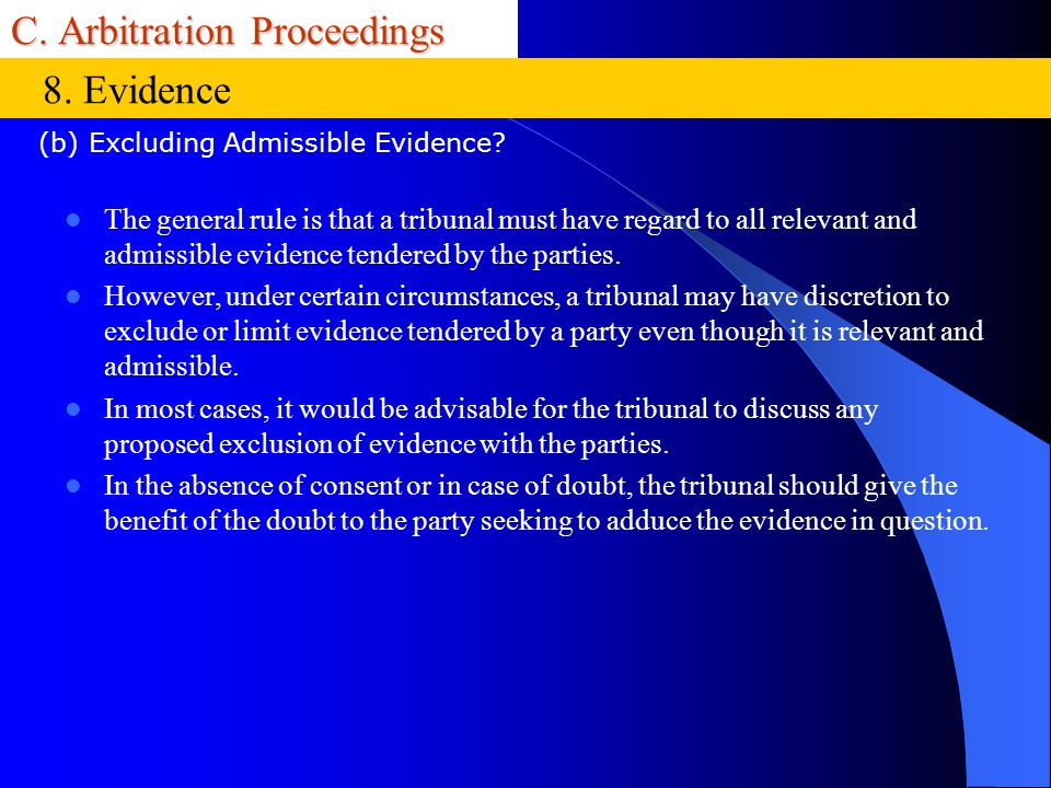 C. Arbitration Proceedings The general rule is that a tribunal must have regard to all relevant and admissible evidence tendered by the parties. Howev