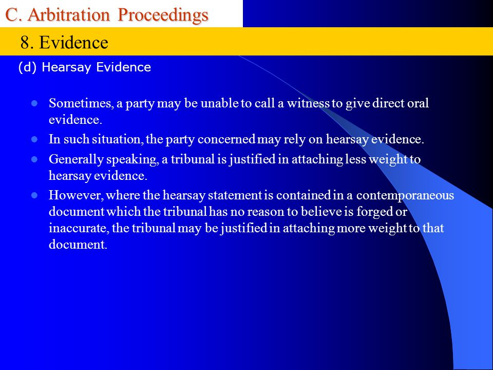 C. Arbitration Proceedings Sometimes, a party may be unable to call a witness to give direct oral evidence. In such situation, the party concerned may