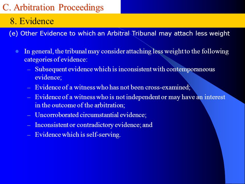 C. Arbitration Proceedings In general, the tribunal may consider attaching less weight to the following categories of evidence: – Subsequent evidence