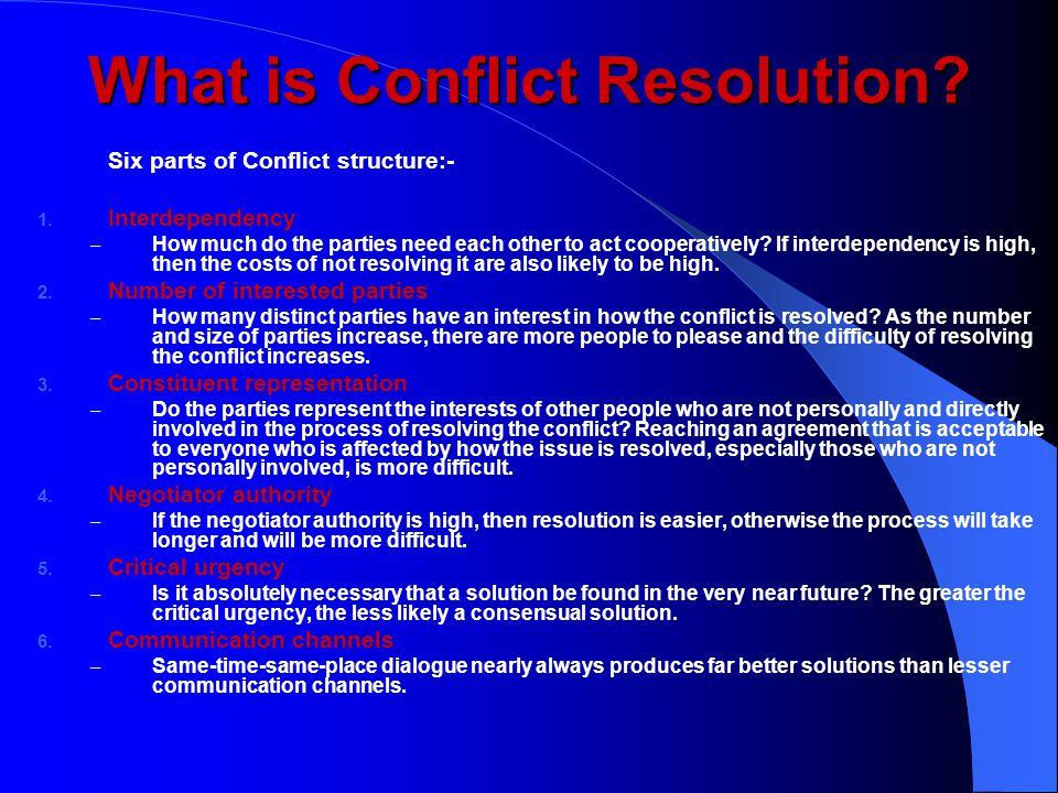 What is Conflict Resolution? Six parts of Conflict structure:- 1. Interdependency – How much do the parties need each other to act cooperatively? If i