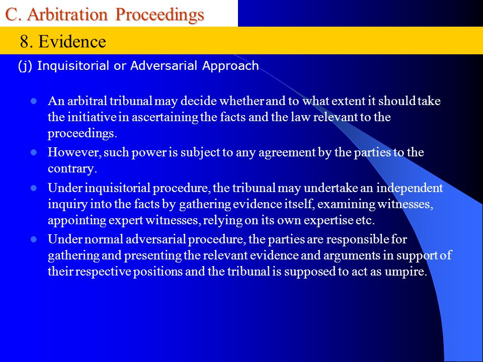 C. Arbitration Proceedings An arbitral tribunal may decide whether and to what extent it should take the initiative in ascertaining the facts and the
