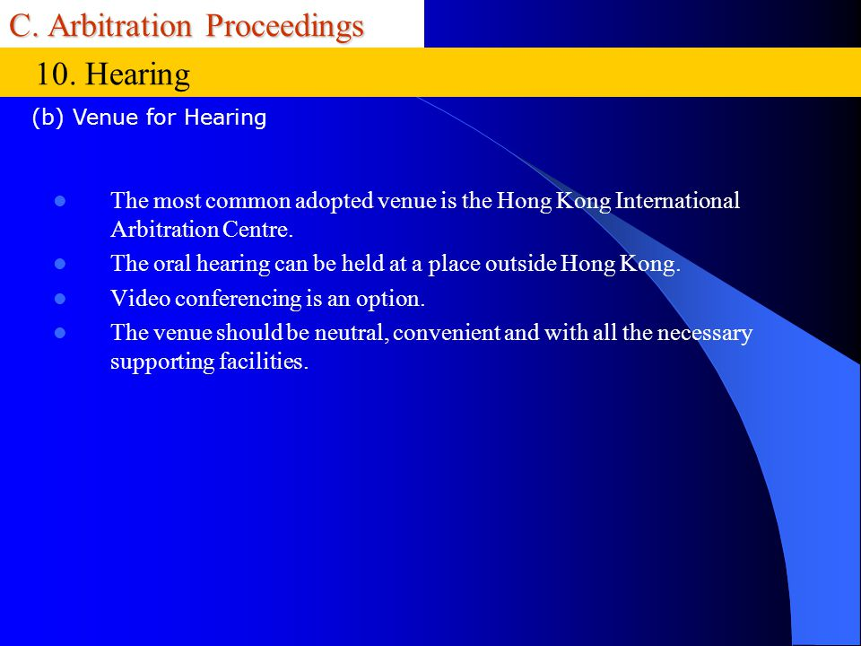 C. Arbitration Proceedings The most common adopted venue is the Hong Kong International Arbitration Centre. The oral hearing can be held at a place ou