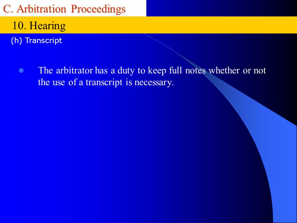 C. Arbitration Proceedings The arbitrator has a duty to keep full notes whether or not the use of a transcript is necessary. 10. Hearing (h) Transcrip