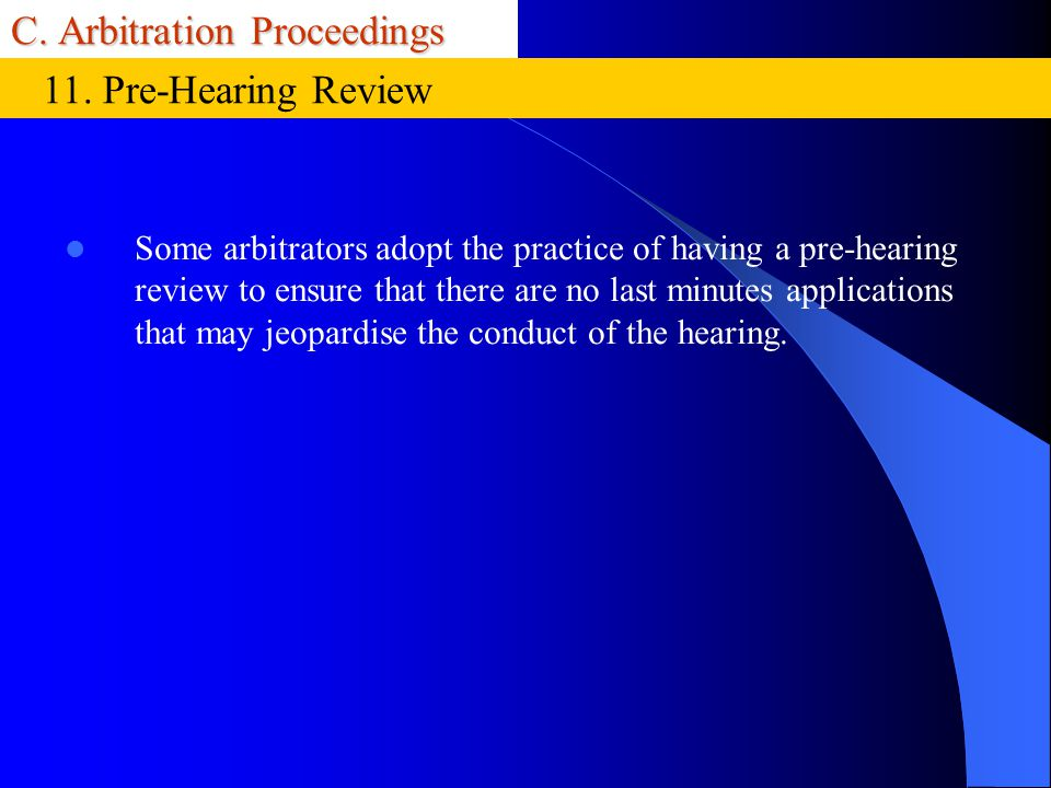 C. Arbitration Proceedings Some arbitrators adopt the practice of having a pre-hearing review to ensure that there are no last minutes applications th