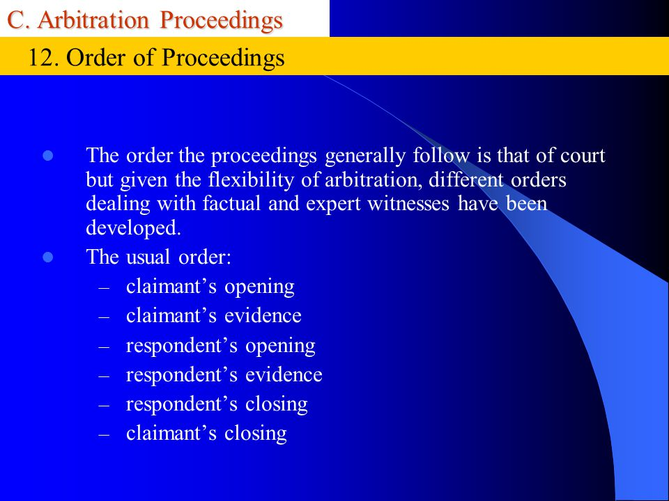 C. Arbitration Proceedings The order the proceedings generally follow is that of court but given the flexibility of arbitration, different orders deal