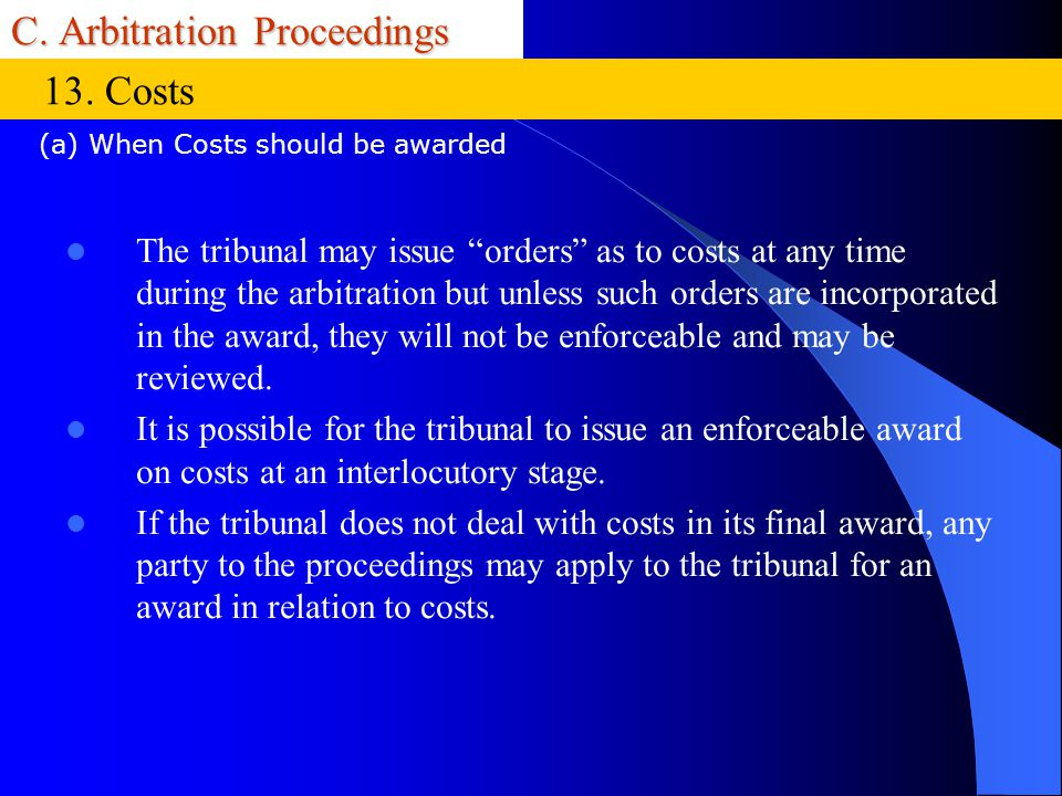 C. Arbitration Proceedings The tribunal may issue orders as to costs at any time during the arbitration but unless such orders are incorporated in the