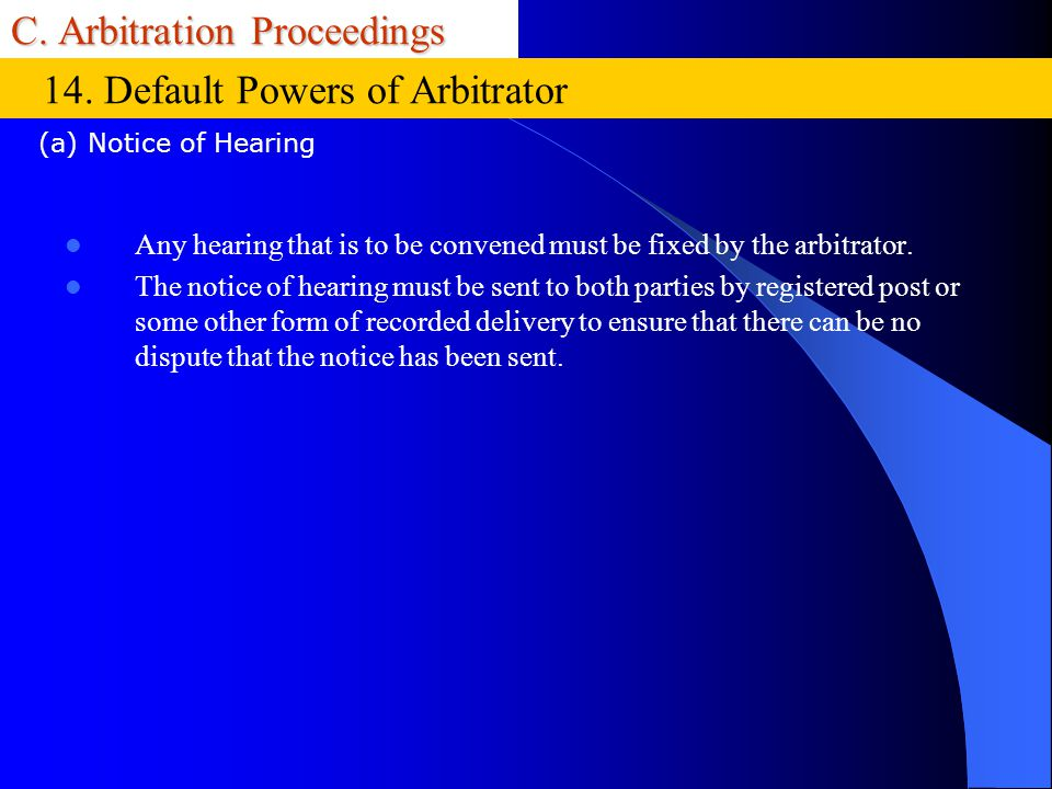 C. Arbitration Proceedings Any hearing that is to be convened must be fixed by the arbitrator. The notice of hearing must be sent to both parties by r