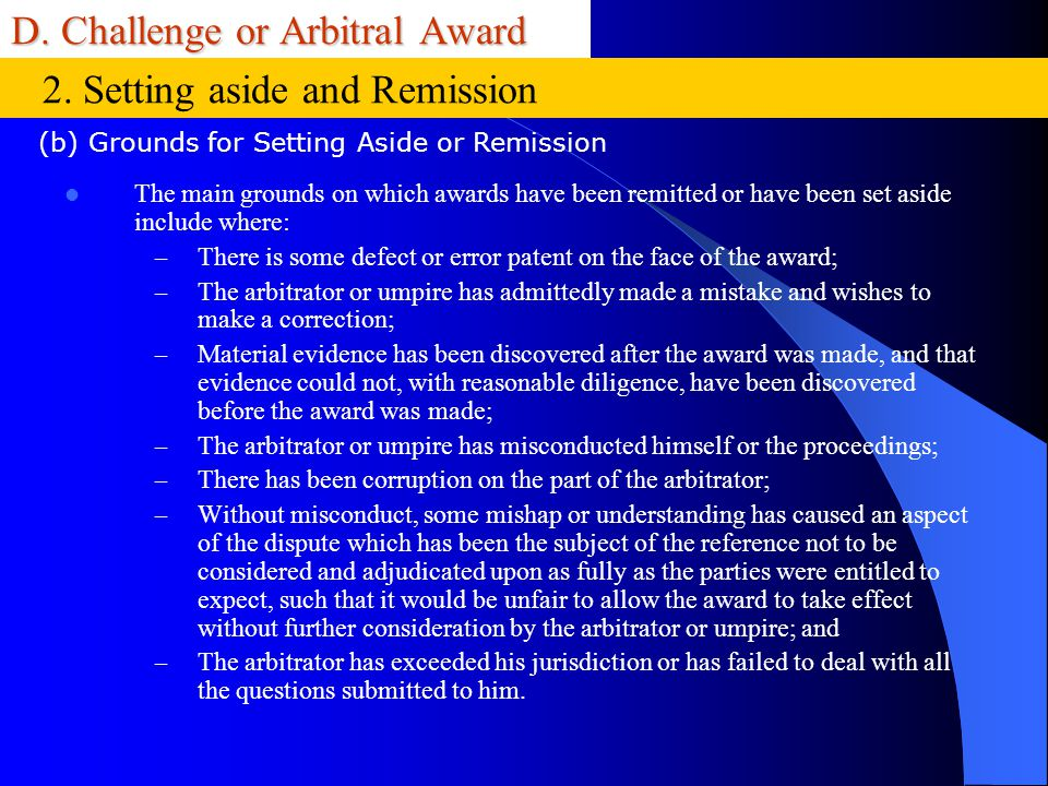 D. Challenge or Arbitral Award The main grounds on which awards have been remitted or have been set aside include where: – There is some defect or err