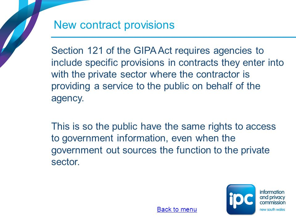 New contract provisions Section 121 of the GIPA Act requires agencies to include specific provisions in contracts they enter into with the private sec