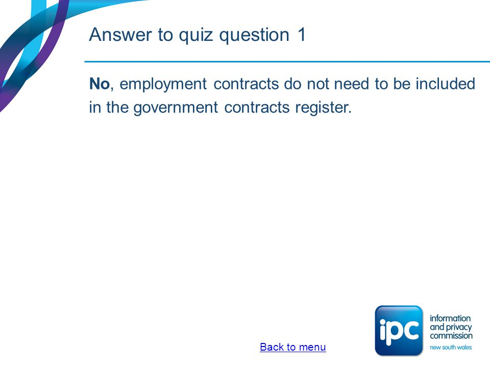 Quiz 2.Information required on the register of government contracts must be available as open access information for: a)20 working days after the contract has been entered into, or b)The period of time the contract is current, or c)Whichever is the longer of a or b Answer Back to menu
