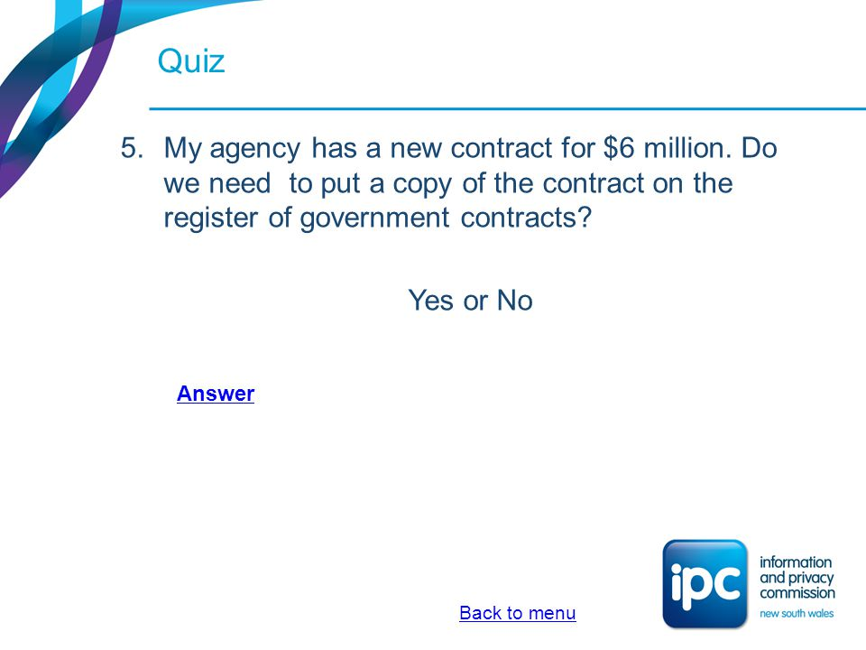 Quiz 5.My agency has a new contract for $6 million. Do we need to put a copy of the contract on the register of government contracts? Yes or No Back t