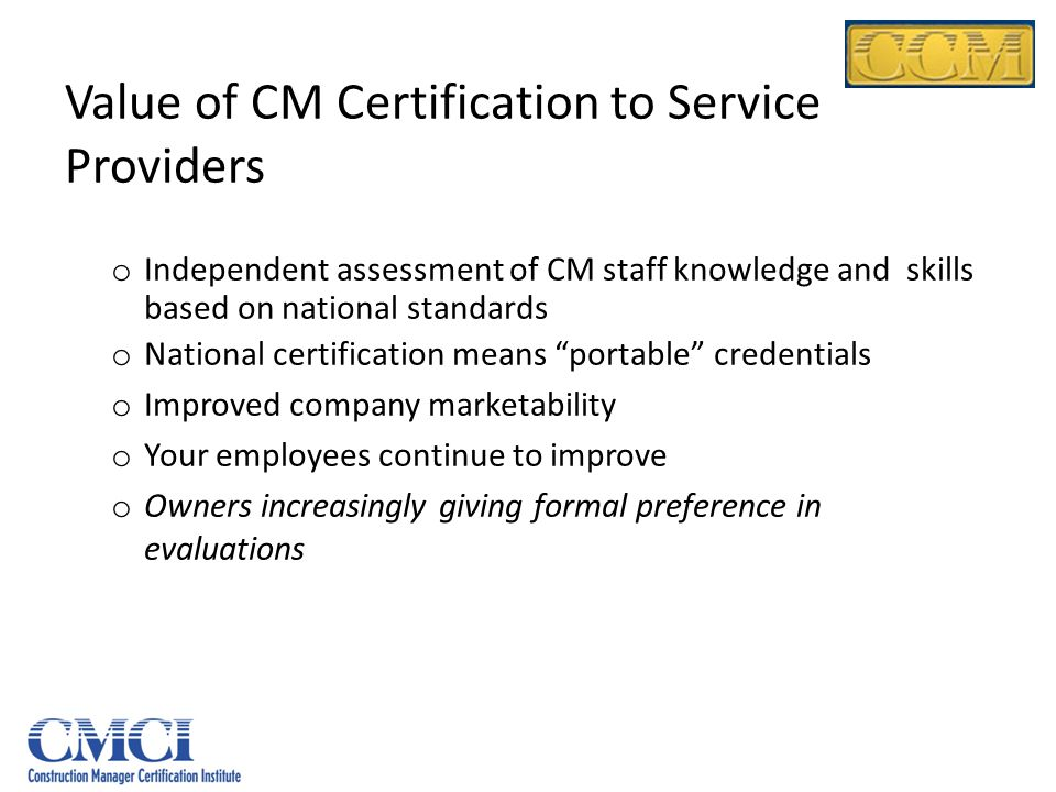 Value of CM Certification to Service Providers o Independent assessment of CM staff knowledge and skills based on national standards o National certif