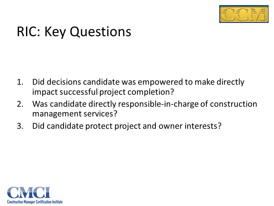 RIC: Key Questions 1.Did decisions candidate was empowered to make directly impact successful project completion? 2.Was candidate directly responsible