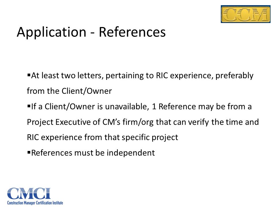 Application - References At least two letters, pertaining to RIC experience, preferably from the Client/Owner If a Client/Owner is unavailable, 1 Refe