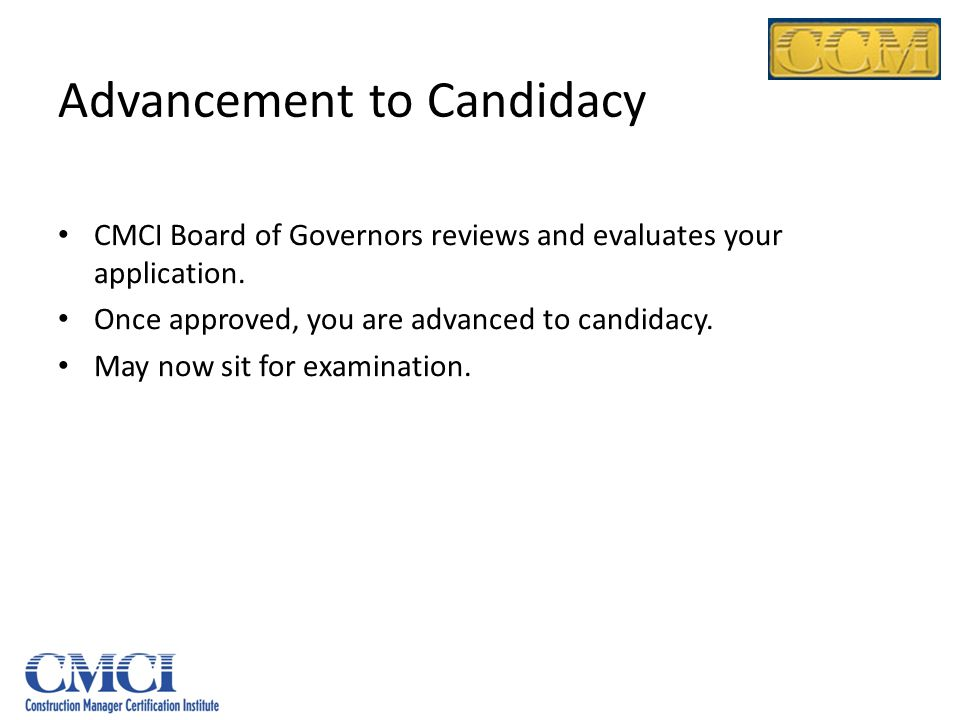 Advancement to Candidacy CMCI Board of Governors reviews and evaluates your application. Once approved, you are advanced to candidacy. May now sit for