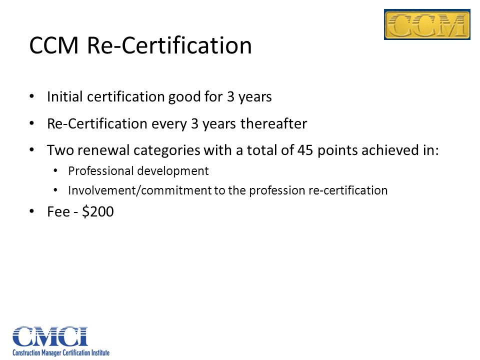 CCM Re-Certification Initial certification good for 3 years Re-Certification every 3 years thereafter Two renewal categories with a total of 45 points