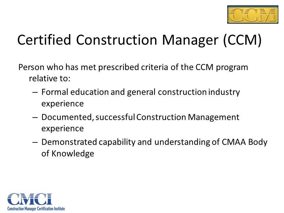 Certified Construction Manager (CCM) Person who has met prescribed criteria of the CCM program relative to: – Formal education and general constructio