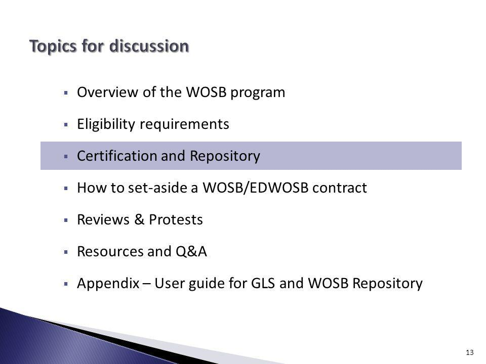 Overview of the WOSB program Eligibility requirements Certification and Repository How to set-aside a WOSB/EDWOSB contract Reviews & Protests Resources and Q&A Appendix – User guide for GLS and WOSB Repository 13