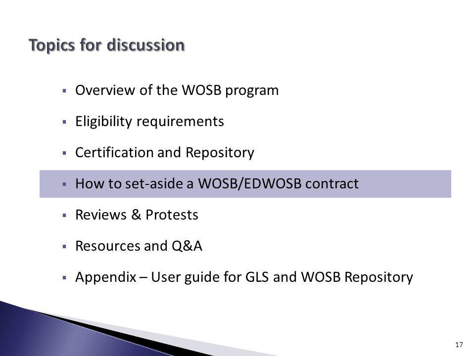 Overview of the WOSB program Eligibility requirements Certification and Repository How to set-aside a WOSB/EDWOSB contract Reviews & Protests Resources and Q&A Appendix – User guide for GLS and WOSB Repository 17