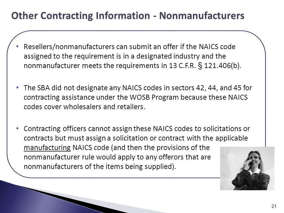 21 Resellers/nonmanufacturers can submit an offer if the NAICS code assigned to the requirement is in a designated industry and the nonmanufacturer meets the requirements in 13 C.F.R.