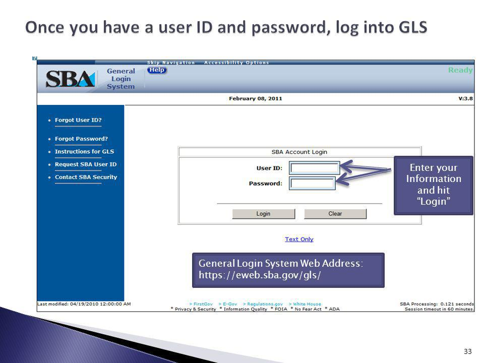 Enter your Information and hit Login General Login System Web Address: https://eweb.sba.gov/gls/ 33