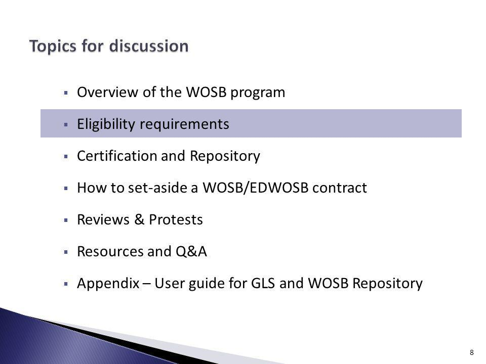 Overview of the WOSB program Eligibility requirements Certification and Repository How to set-aside a WOSB/EDWOSB contract Reviews & Protests Resources and Q&A Appendix – User guide for GLS and WOSB Repository 8