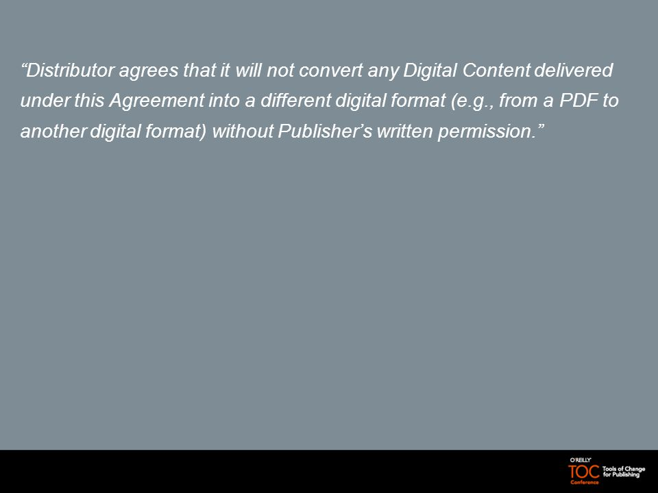 Distributor agrees that it will not convert any Digital Content delivered under this Agreement into a different digital format (e.g., from a PDF to another digital format) without Publishers written permission.
