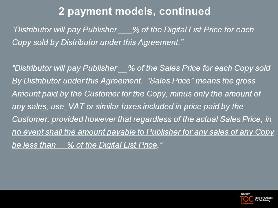 2 payment models, continued Distributor will pay Publisher ___% of the Digital List Price for each Copy sold by Distributor under this Agreement.