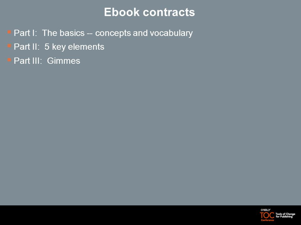 Ebook contracts Part I: The basics -- concepts and vocabulary Part II: 5 key elements Part III: Gimmes