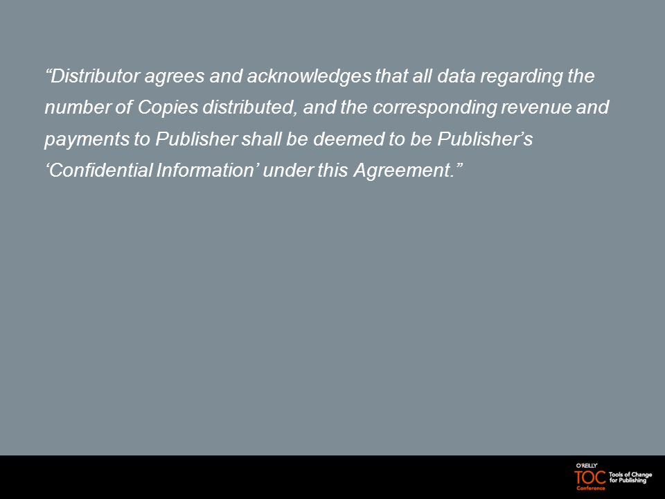 Distributor agrees and acknowledges that all data regarding the number of Copies distributed, and the corresponding revenue and payments to Publisher shall be deemed to be Publishers Confidential Information under this Agreement.
