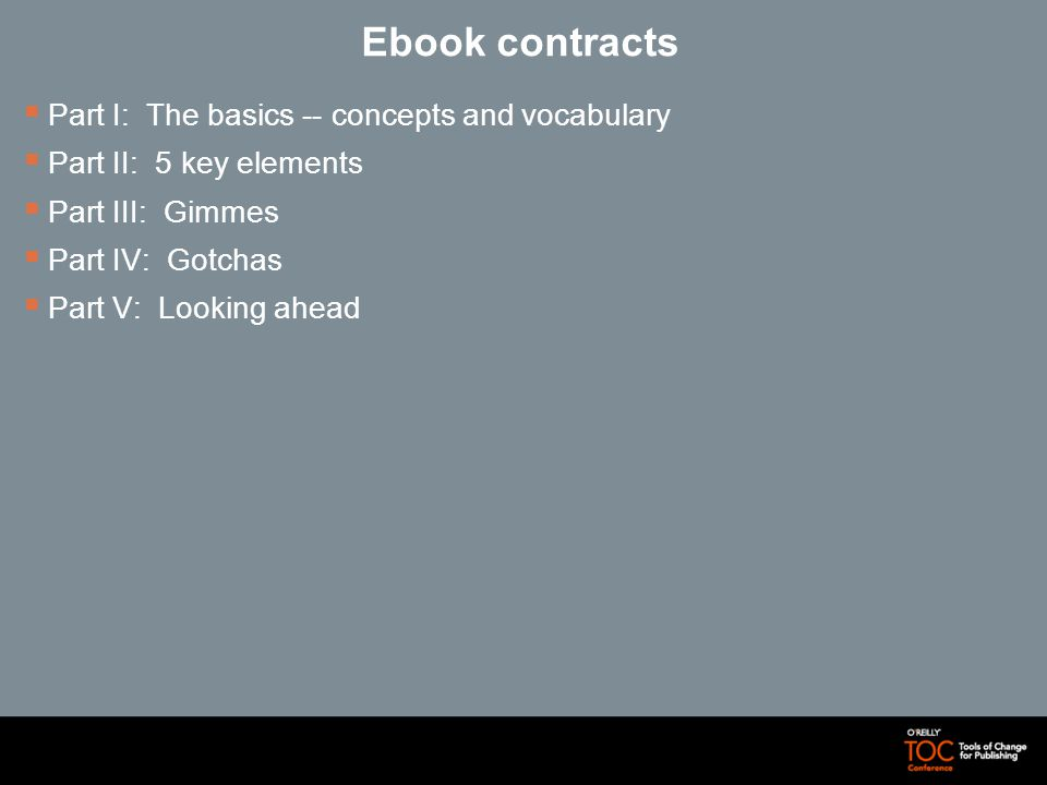 Ebook contracts Part I: The basics -- concepts and vocabulary Part II: 5 key elements Part III: Gimmes Part IV: Gotchas Part V: Looking ahead