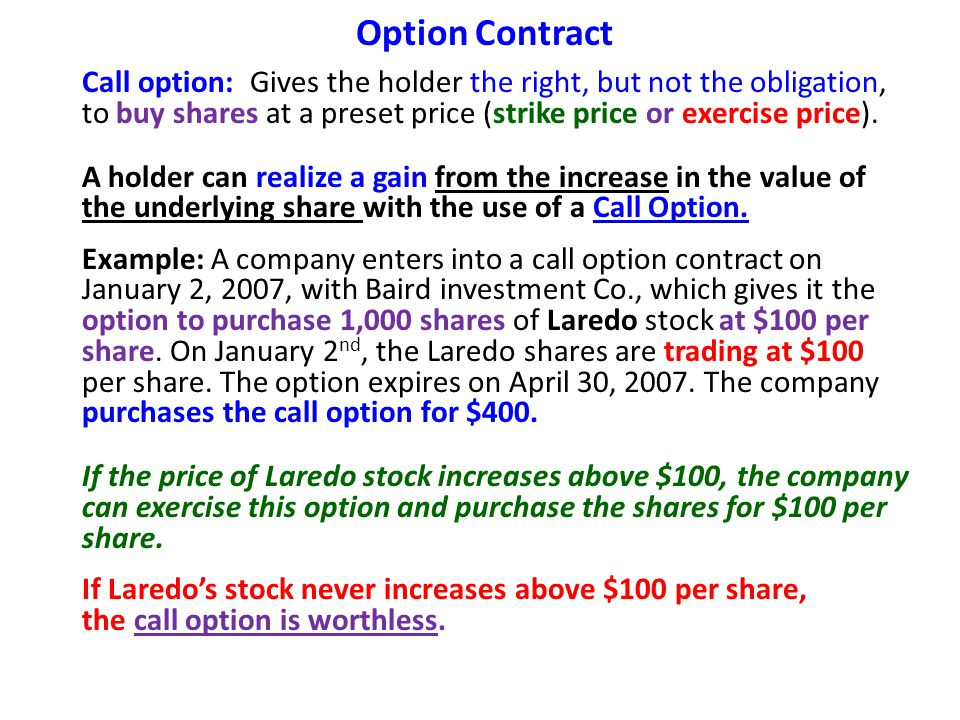 Option Contract Accounting entries: (1) To record purchase (option premium) of call option: Call Option400 Cash400 The option premium consists of two amounts: Intrinsic Value & Time value *Option premium = Intrinsic value + Time value; (a)Intrinsic value = Preset strike price - Market price On January 2, the intrinsic value is ZERO because the market price equals the preset strike price.