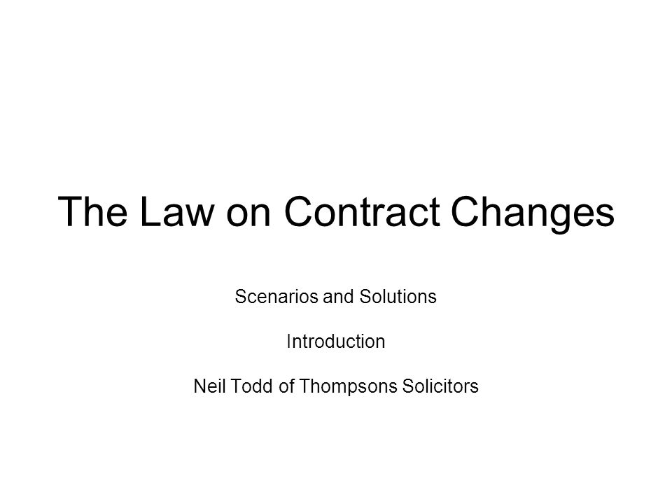 The Law on Contract Changes Scenarios and Solutions Introduction Neil Todd of Thompsons Solicitors
