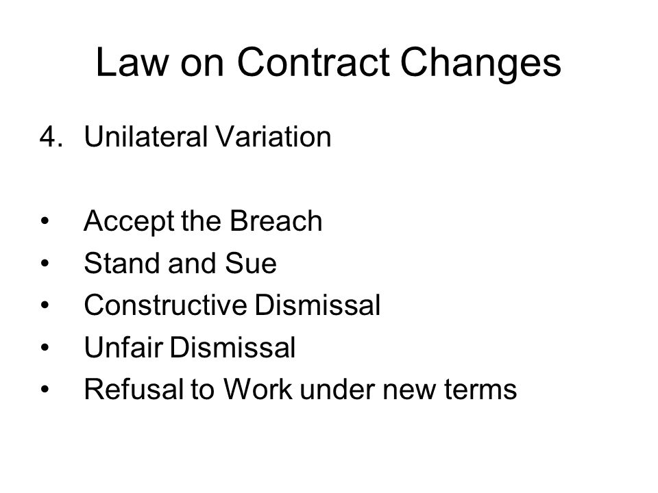 Law on Contract Changes 4.Unilateral Variation Accept the Breach Stand and Sue Constructive Dismissal Unfair Dismissal Refusal to Work under new terms