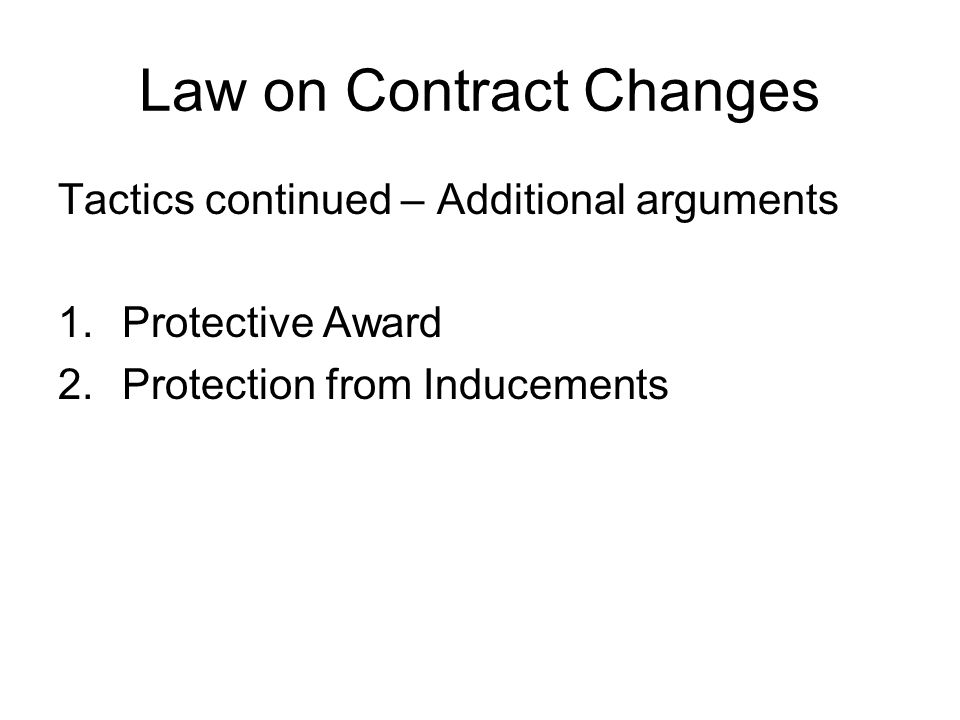 Law on Contract Changes Tactics continued – Additional arguments 1.Protective Award 2.Protection from Inducements