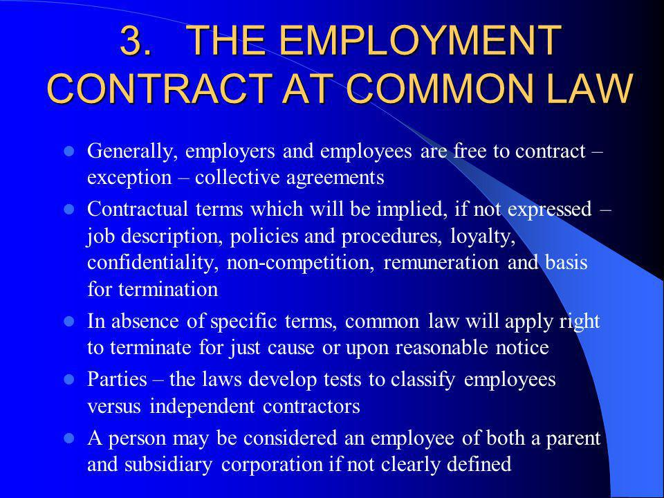 3.THE EMPLOYMENT CONTRACT AT COMMON LAW Generally, employers and employees are free to contract – exception – collective agreements Contractual terms which will be implied, if not expressed – job description, policies and procedures, loyalty, confidentiality, non-competition, remuneration and basis for termination In absence of specific terms, common law will apply right to terminate for just cause or upon reasonable notice Parties – the laws develop tests to classify employees versus independent contractors A person may be considered an employee of both a parent and subsidiary corporation if not clearly defined