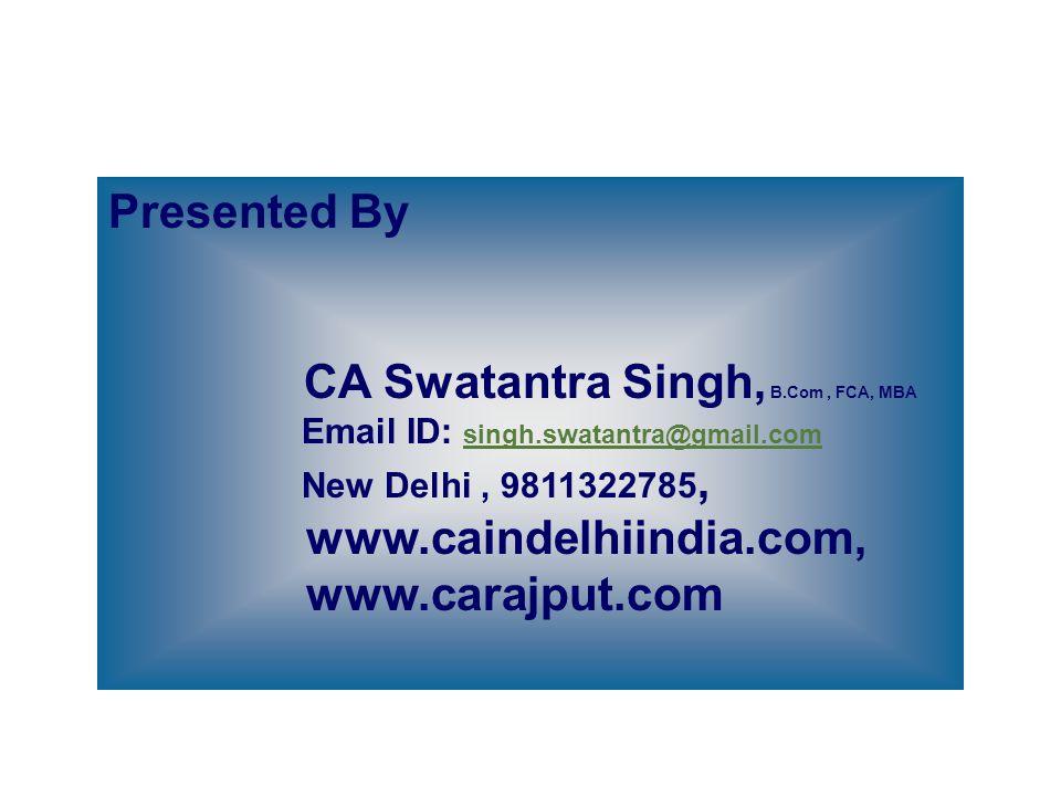 Presented By CA Swatantra Singh, B.Com, FCA, MBA Email ID: singh.swatantra@gmail.com singh.swatantra@gmail.com New Delhi, 9811322785, www.caindelhiind