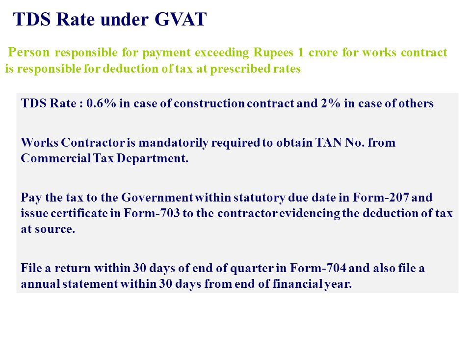 TDS Rate under GVAT TDS Rate : 0.6% in case of construction contract and 2% in case of others Works Contractor is mandatorily required to obtain TAN No.