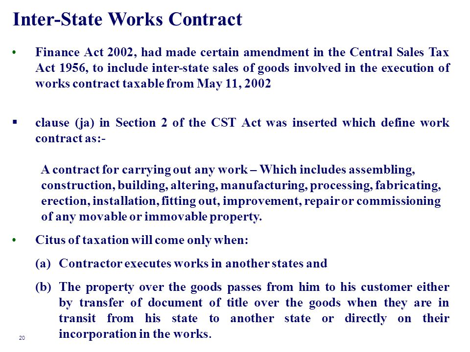Inter-State Works Contract Finance Act 2002, had made certain amendment in the Central Sales Tax Act 1956, to include inter-state sales of goods involved in the execution of works contract taxable from May 11, 2002 clause (ja) in Section 2 of the CST Act was inserted which define work contract as:- A contract for carrying out any work – Which includes assembling, construction, building, altering, manufacturing, processing, fabricating, erection, installation, fitting out, improvement, repair or commissioning of any movable or immovable property.